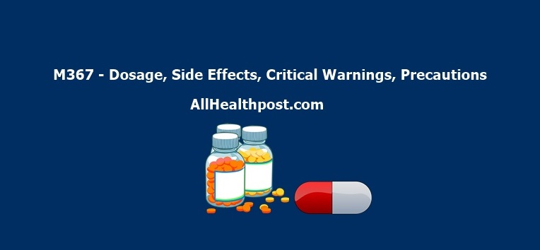 M367 - Dosage, Side Effects, Critical Warnings, Precautions What is M367? Read M367 Dosage, Side Effects, Crtitcal Warnings as well as Precautions you Must Take before Taking M367 Tablets.